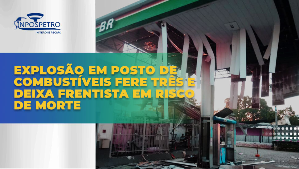Associado do SINPOSPETRO Niterói e Região é gravemente ferido em explosão de posto em Itaboraí